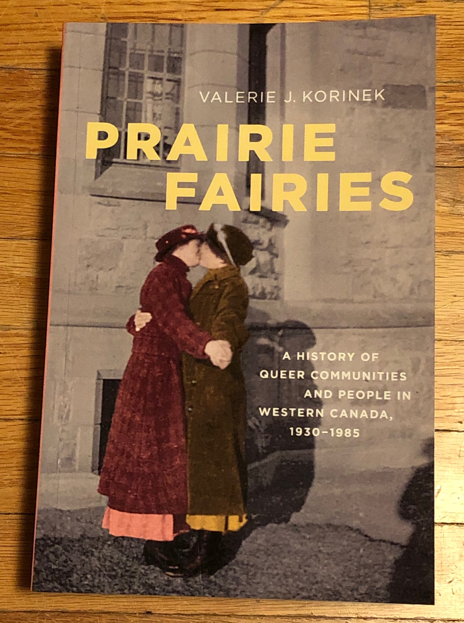 Prairie Fairies: A history of Queer Communities and People in Western Canada, 1930 - 1985 by Valerie J. Korinek