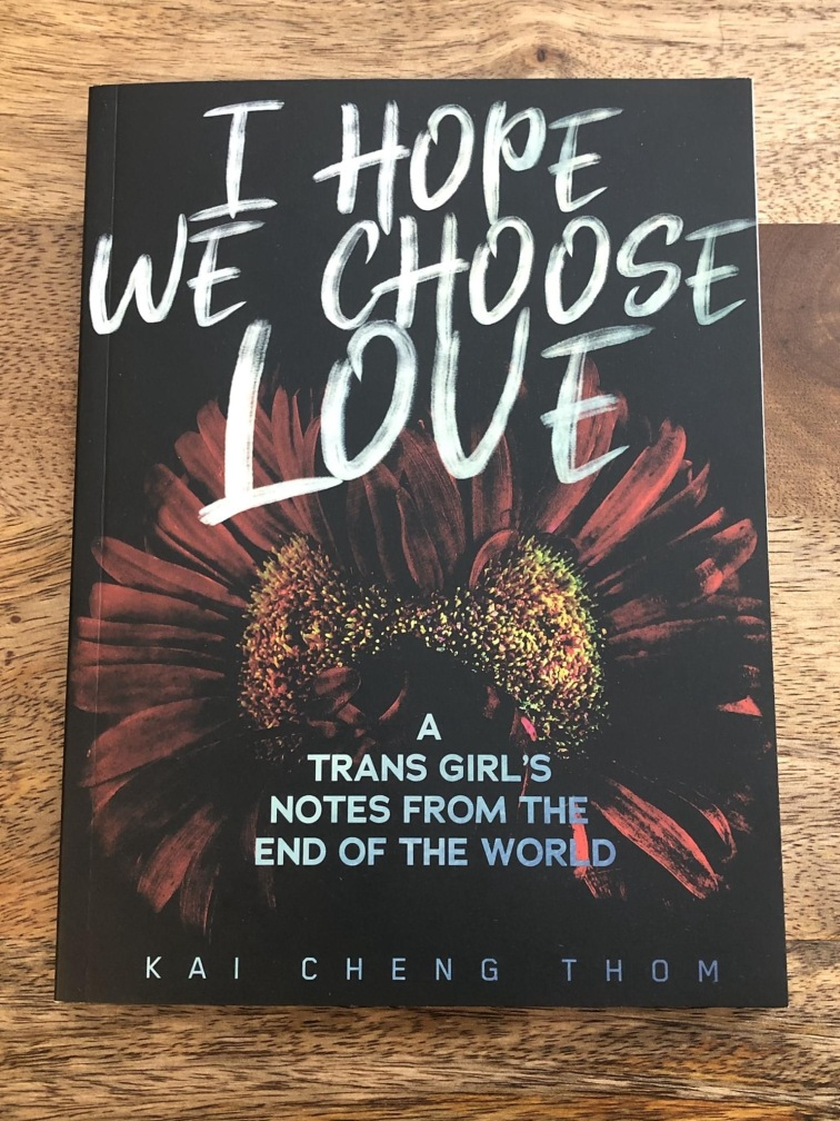 I Hope We Choose Love: A Trans Girl's Notes from the End of the World by Kai Cheng Thom