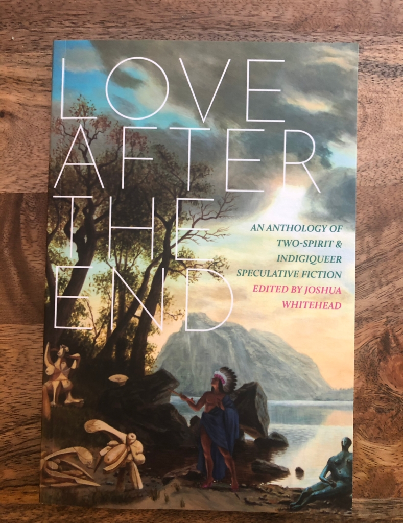 Love After The End: An Anthology of Two-Spirit & Indigiqueer Speculative Fiction edited by Joshua Whitehead